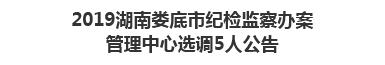 2019湖南娄底市纪检监察办案管理中心选调5人公告