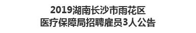 2019湖南长沙市雨花区医疗保障局招聘雇员3人公告