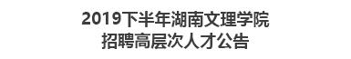 2019下半年湖南文理学院招聘高层次人才公告