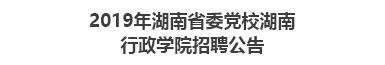 2019年湖南省委党校湖南行政学院招聘公告