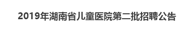 2019年湖南省儿童医院第二批招聘公告