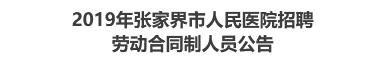 2019年张家界市人民医院招聘 劳动合同制人员公告