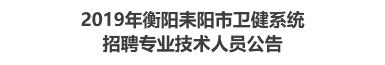 2019年衡阳耒阳市卫健系统招聘专业技术人员公告