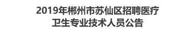 2019年郴州市苏仙区招聘医疗卫生专业技术人员公告