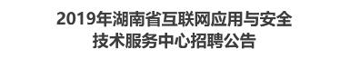 2019年湖南省互联网应用与安全技术服务中心招聘公告
