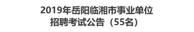 2019年岳阳临湘市事业单位招聘考试公告(55名)
