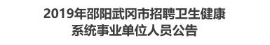 2019年邵阳武冈市招聘卫生健康系统事业单位人员公告