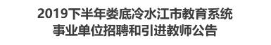 2019下半年娄底冷水江市教育系统事业单位招聘和引进教师公告
