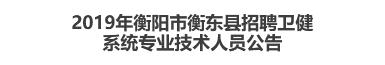 2019年衡阳市衡东县招聘卫健系统专业技术人员公告