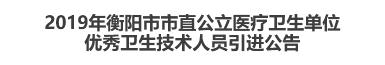 2019年衡阳市市直公立医疗卫生单位优秀卫生技术人员引进公告
