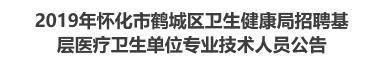2019年怀化市鹤城区卫生健康局招聘基层医疗卫生单位专业技术人员公告