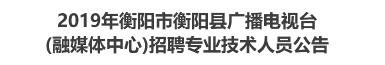 2019年衡阳市衡阳县广播电视台(融媒体中心)招聘专业技术人员公告
