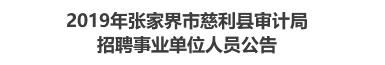 2019年张家界市慈利县审计局招聘事业单位人员公告