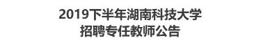 2019下半年湖南科技大学招聘专任教师公告