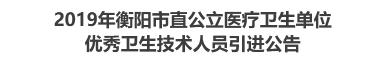 2019年衡阳市直公立医疗卫生单位优秀卫生技术人员引进公告