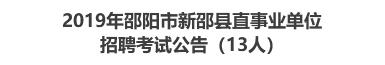2019年邵阳市新邵县直事业单位招聘考试公告(13人)