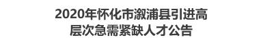 2020年怀化市溆浦县引进高层次急需紧缺人才公告