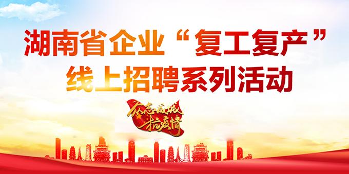 """湖南省企业""""复工复产""""线上招聘系列活动"""