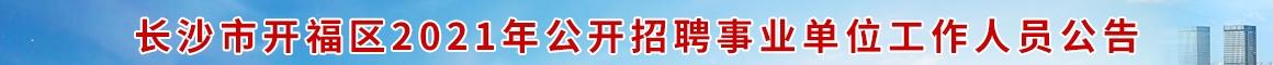 长沙市开福区2021年公开招聘事业单位工作人员公告