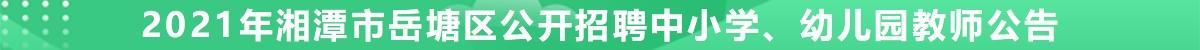 2021年湘潭市岳塘区公开招聘中小学、幼儿园教师公告