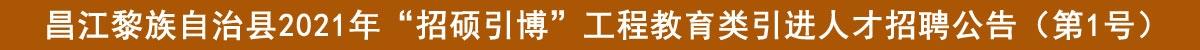 """昌江黎族自治县2021年""""招硕引博""""工程教育类引进人才招聘公告(第1号)"""