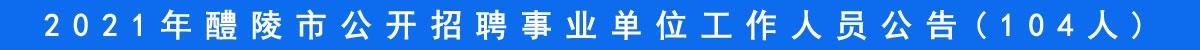 2021年醴陵市公开招聘事业单位工作人员公告